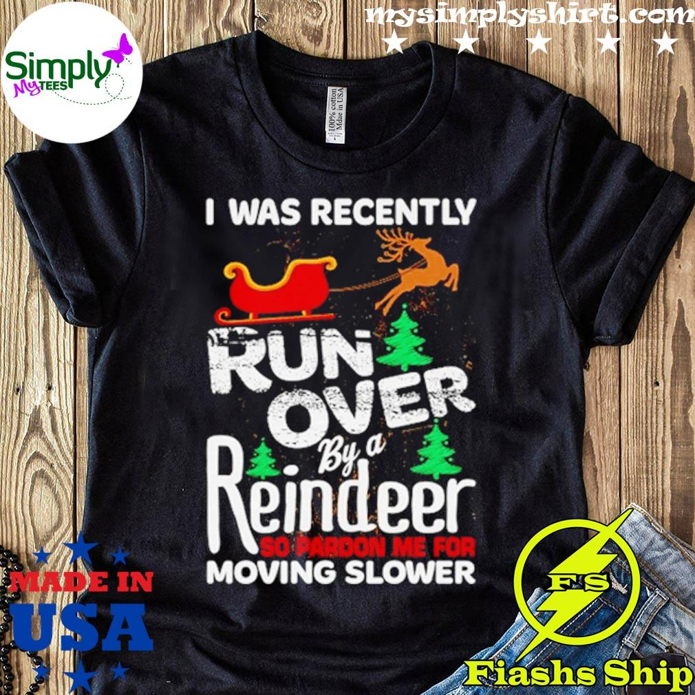 I Was Recently Run Over By A Reindeer So Pardon Me For Moving Slower Shirt