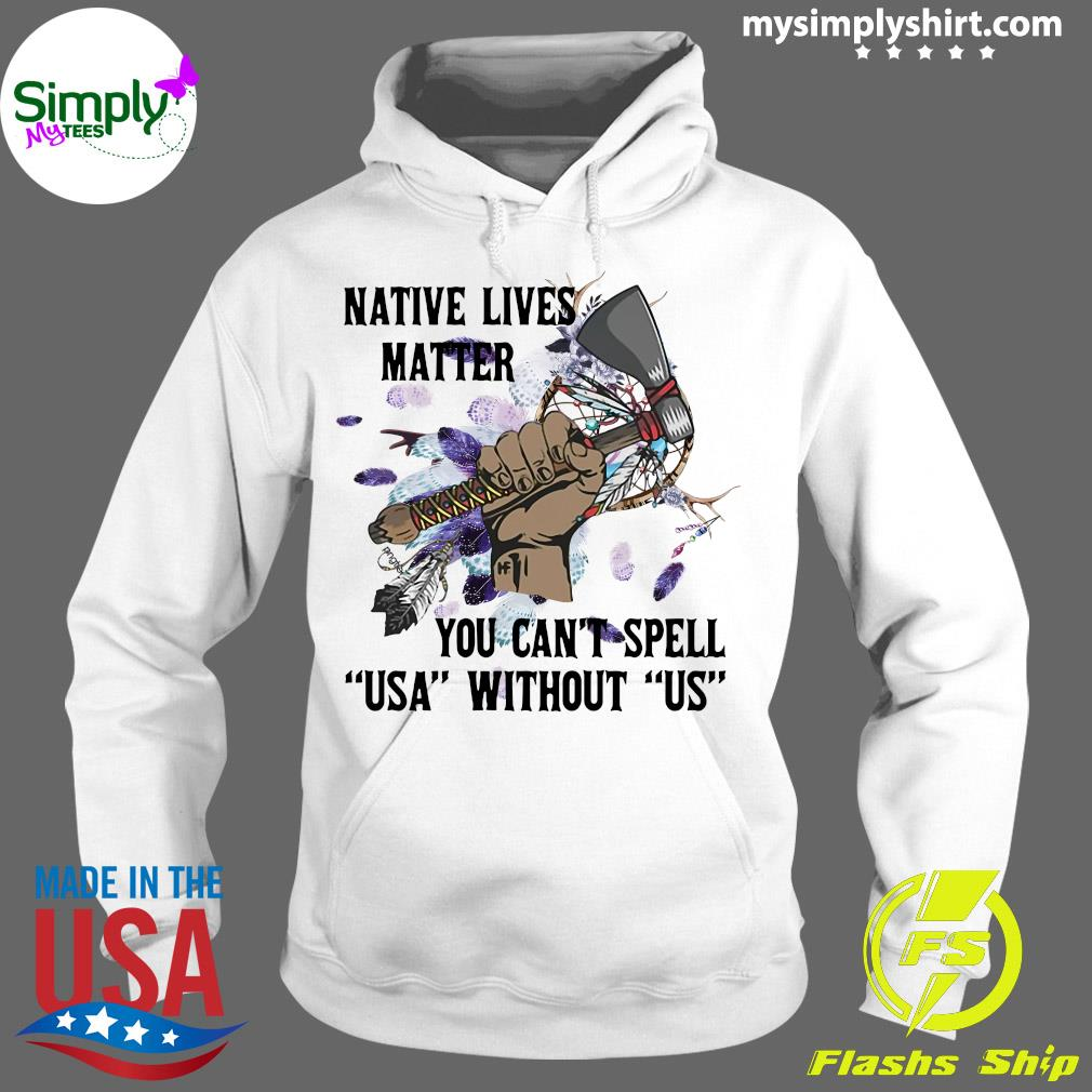 Native Lives Matter You Can't Spell Us Without Us Shirt Hoodie