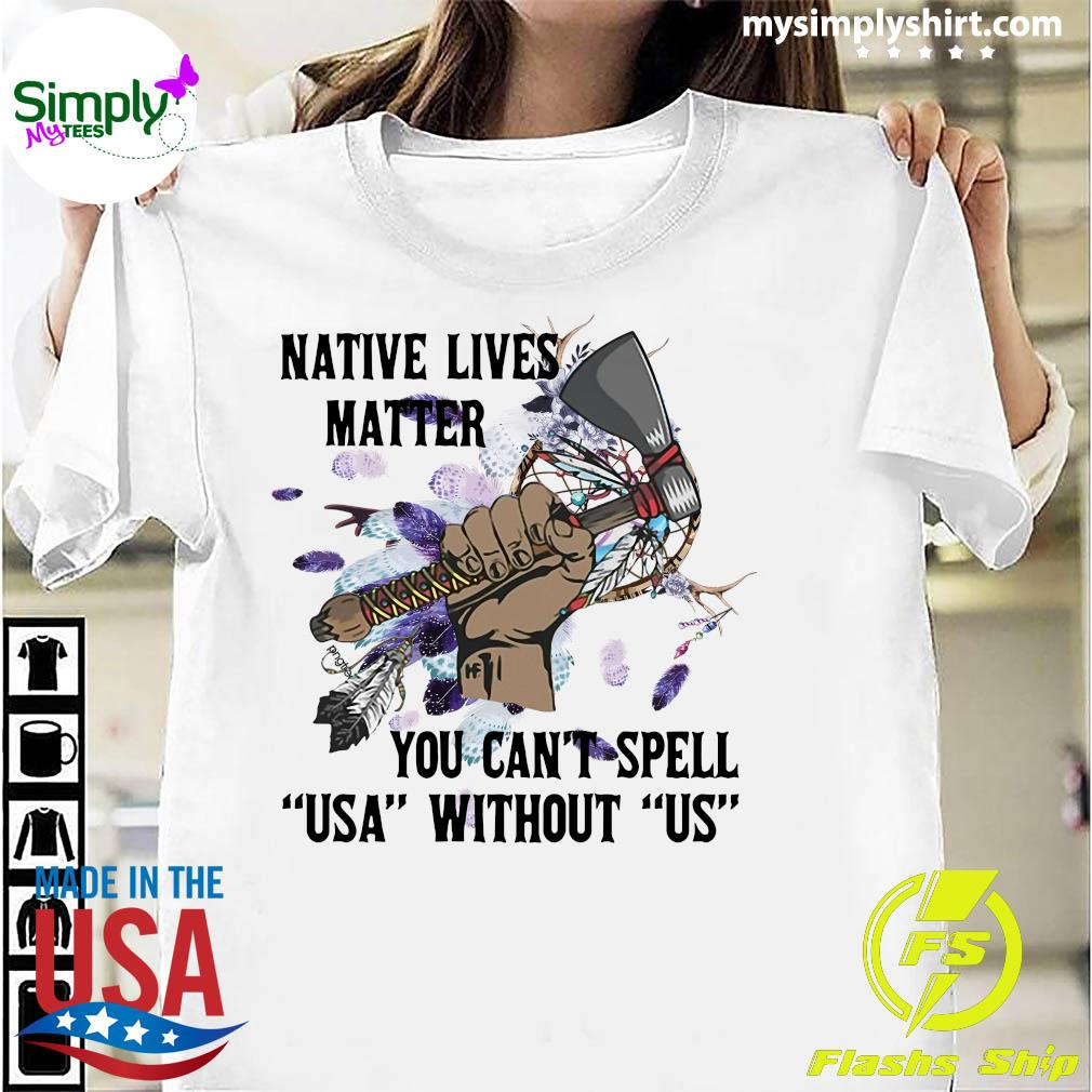 Native Lives Matter You Can't Spell Us Without Us Shirt