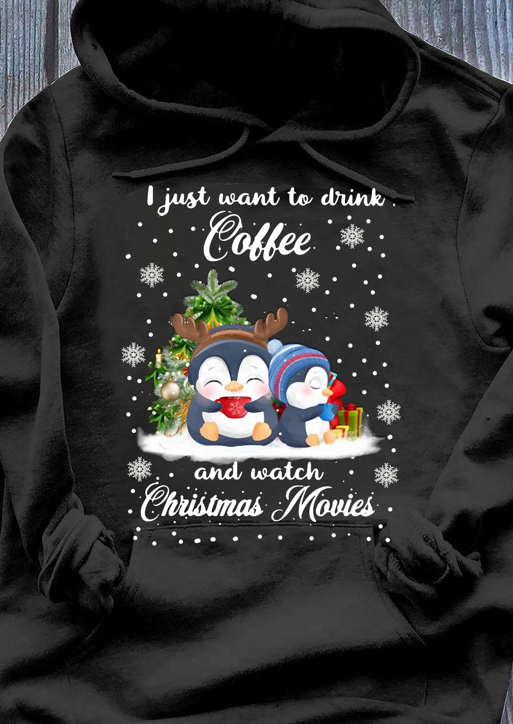 Penguins I Just Want To Drink Coffee And Watch Christmas Movies Shirt Hoodie