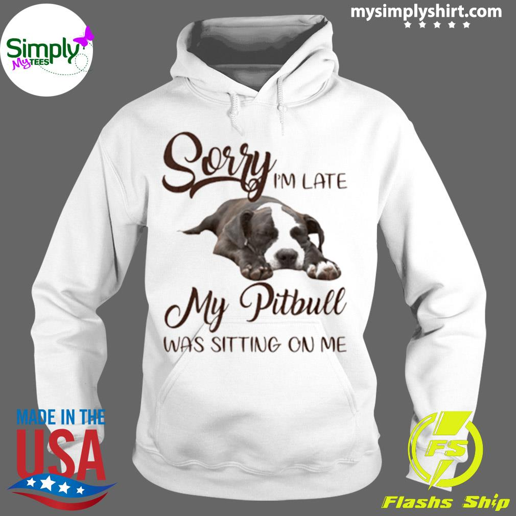 Sorry I'm Late My Pitbull Was Sitting On Me Shirt Hoodie