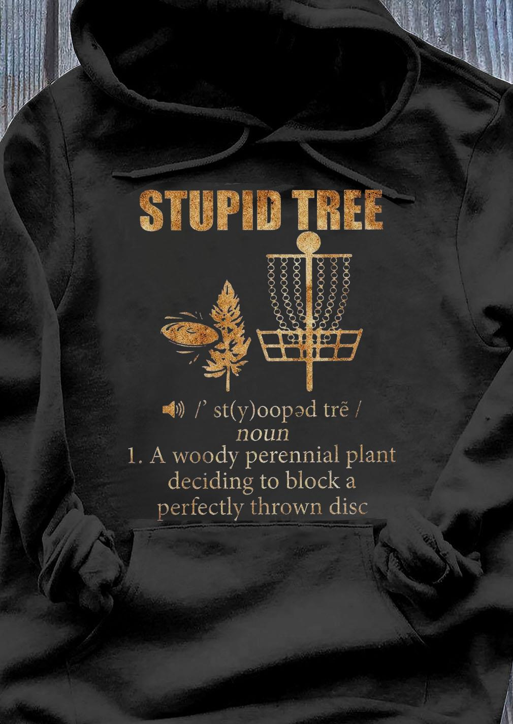 Stupid Tree 1 A Woody Perennial Plant Deciding To Block A Perfectly Thrown Disc Shirt Hoodie