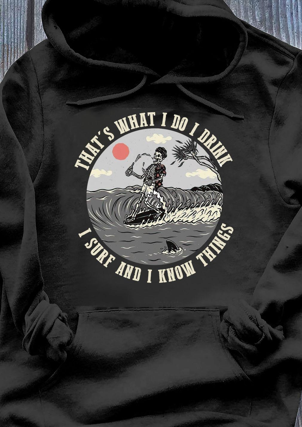That's What I Do I Drink I Surf And I Know Things Shirt Hoodie