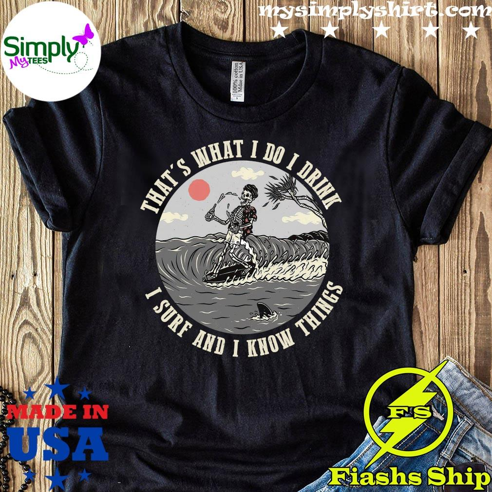 That's What I Do I Drink I Surf And I Know Things Shirt