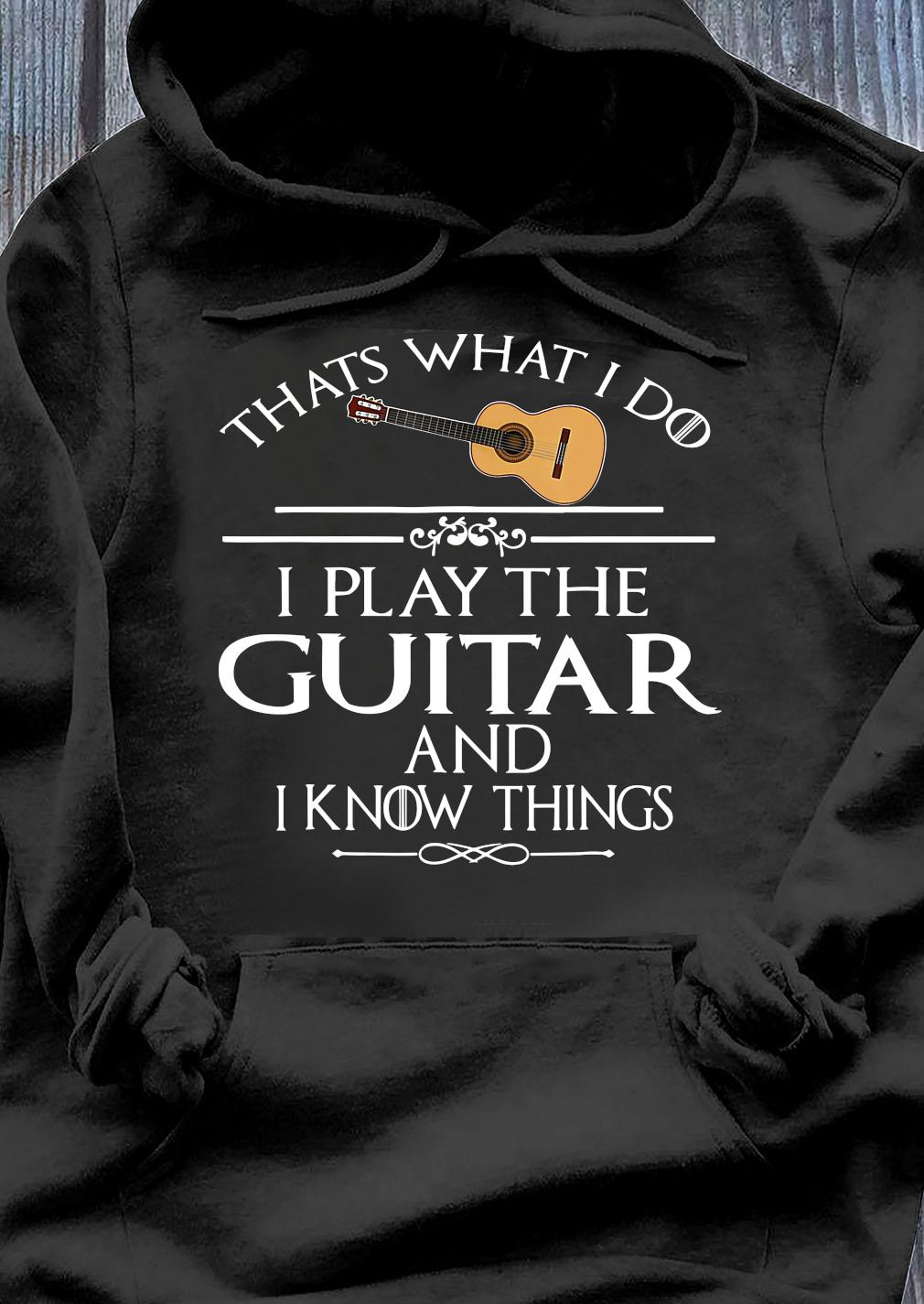 That's What I Do I Play The Guitar And I Know Things Shirt Hoodie