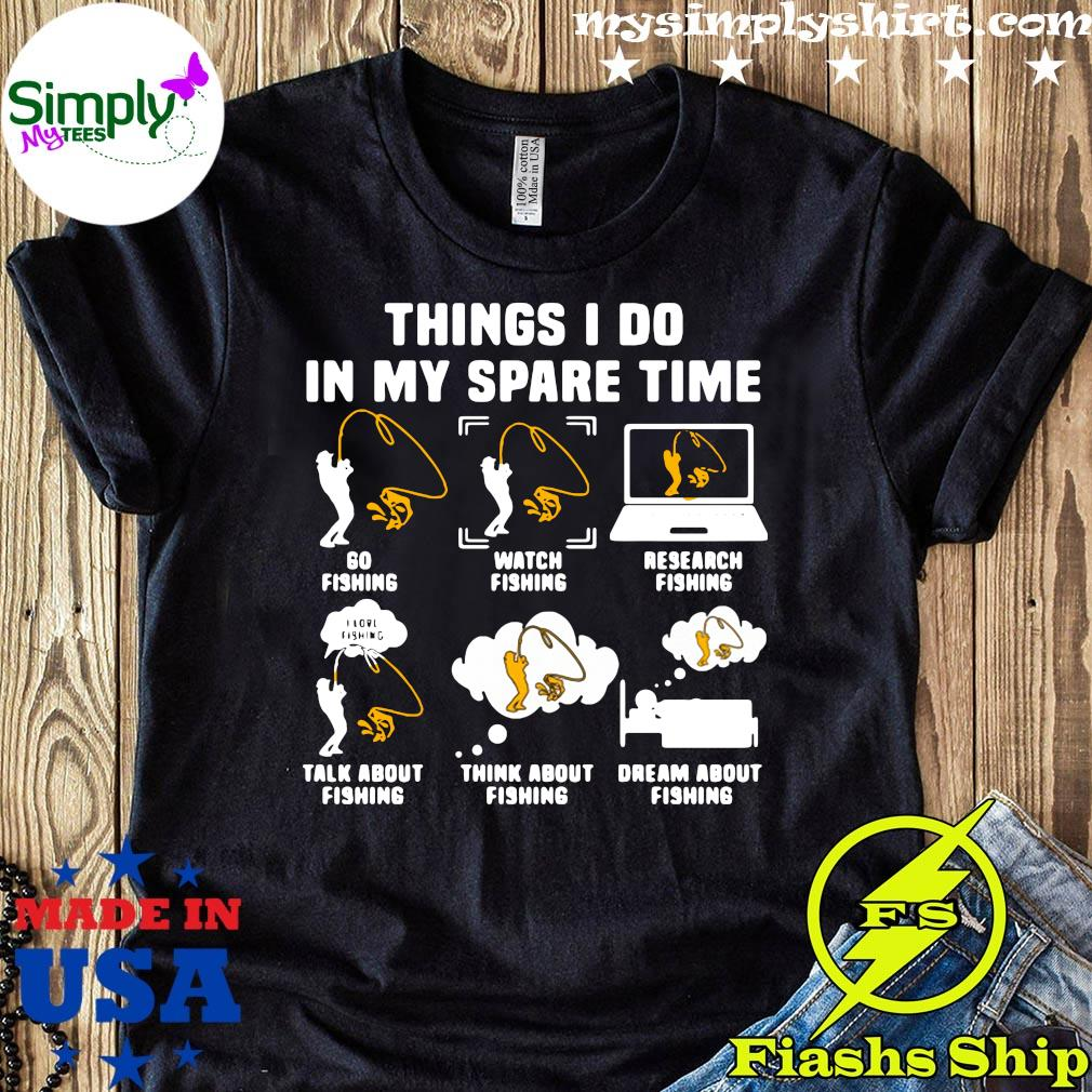 Things I Do In My Spare Time Go Fishing Buy Fishing Rods Research Fish Talk About Fishing Shirt