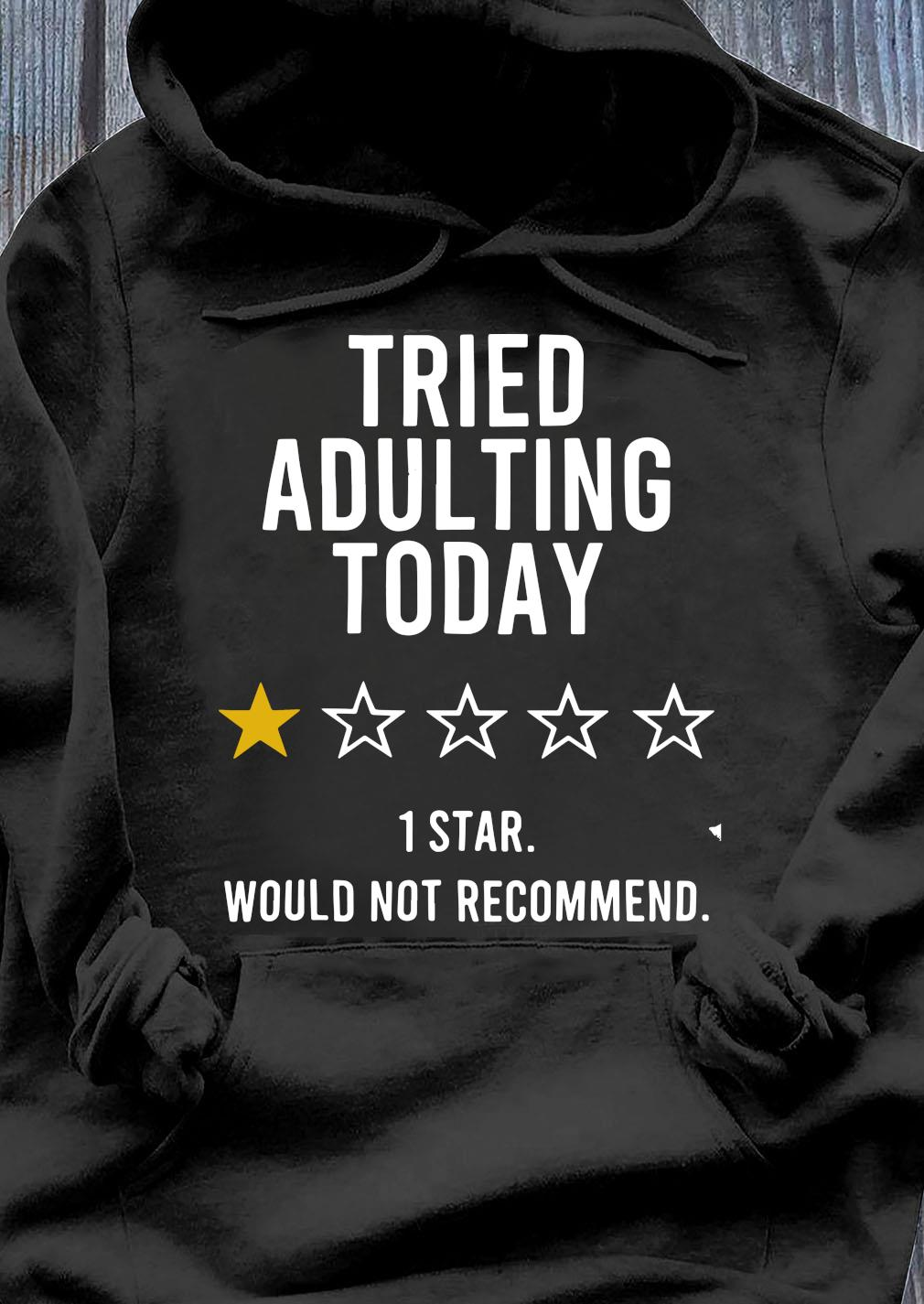 Tried Adulting Today 1 Star Would Not Recommend Tee Shirt Hoodie