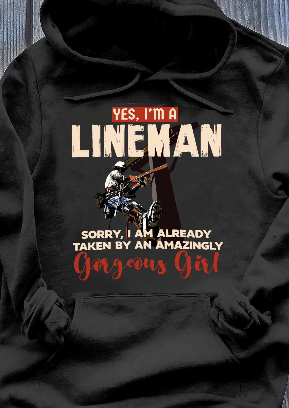Yes I'm A Lineman Sorry I Am Already Taken By An Amazingly Gorgeous Girl Shirt Hoodie