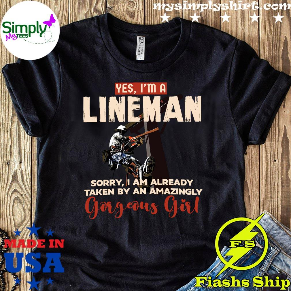 Yes I'm A Lineman Sorry I Am Already Taken By An Amazingly Gorgeous Girl Shirt
