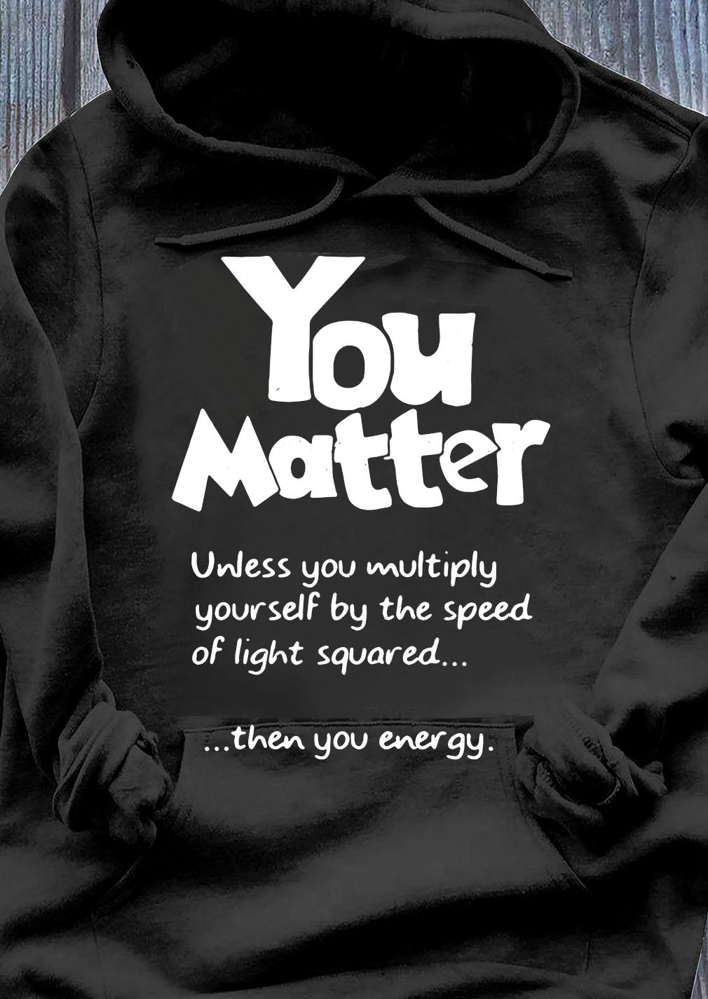 You Matter Unless You Multiply Yourself By The Speed Of Light Squared Shirt Hoodie