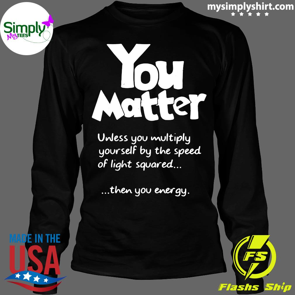 You Matter Unless You Multiply Yourself By The Speed Of Light Squared Shirt Longsleeve