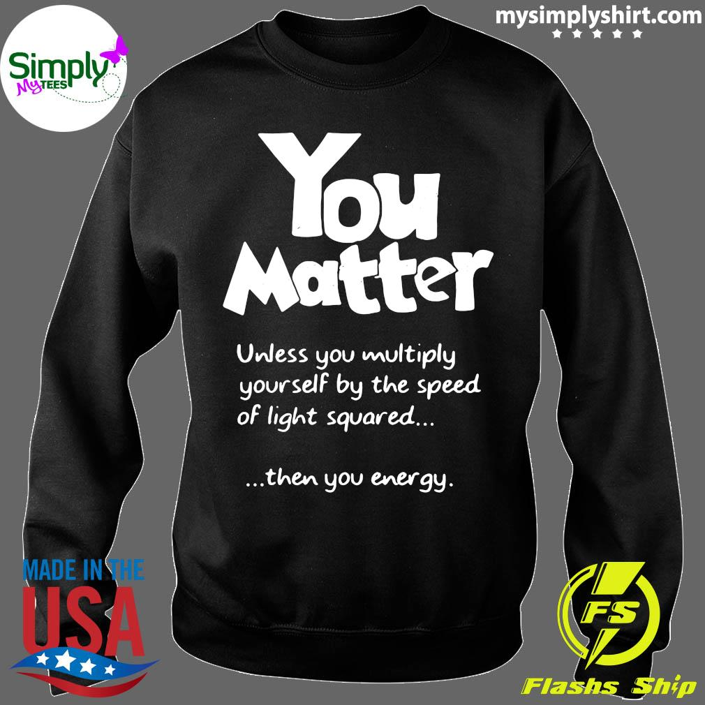 You Matter Unless You Multiply Yourself By The Speed Of Light Squared Shirt Sweater