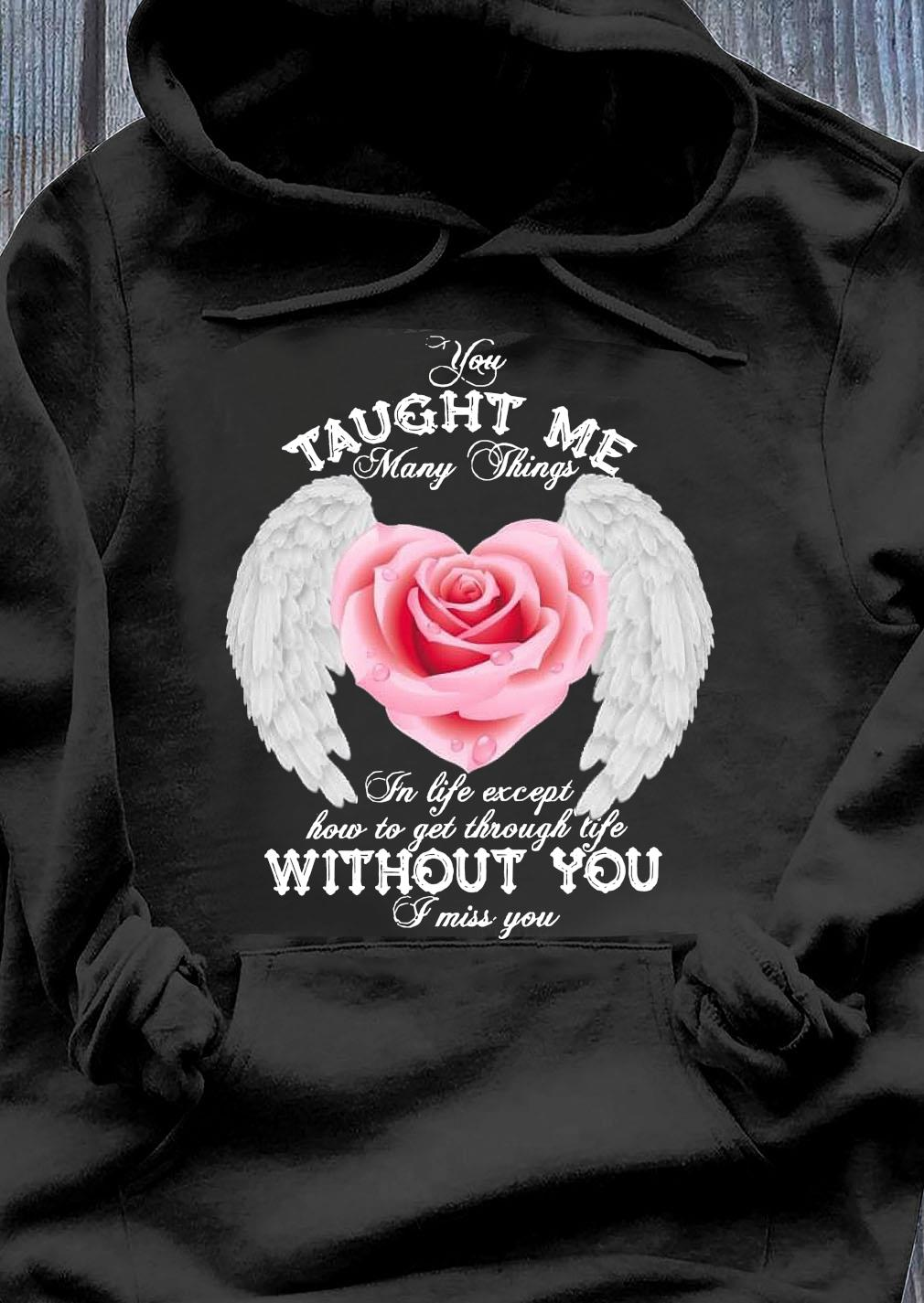You Taught Me Many Things In Life Except How To Get Through Life Shirt Hoodie