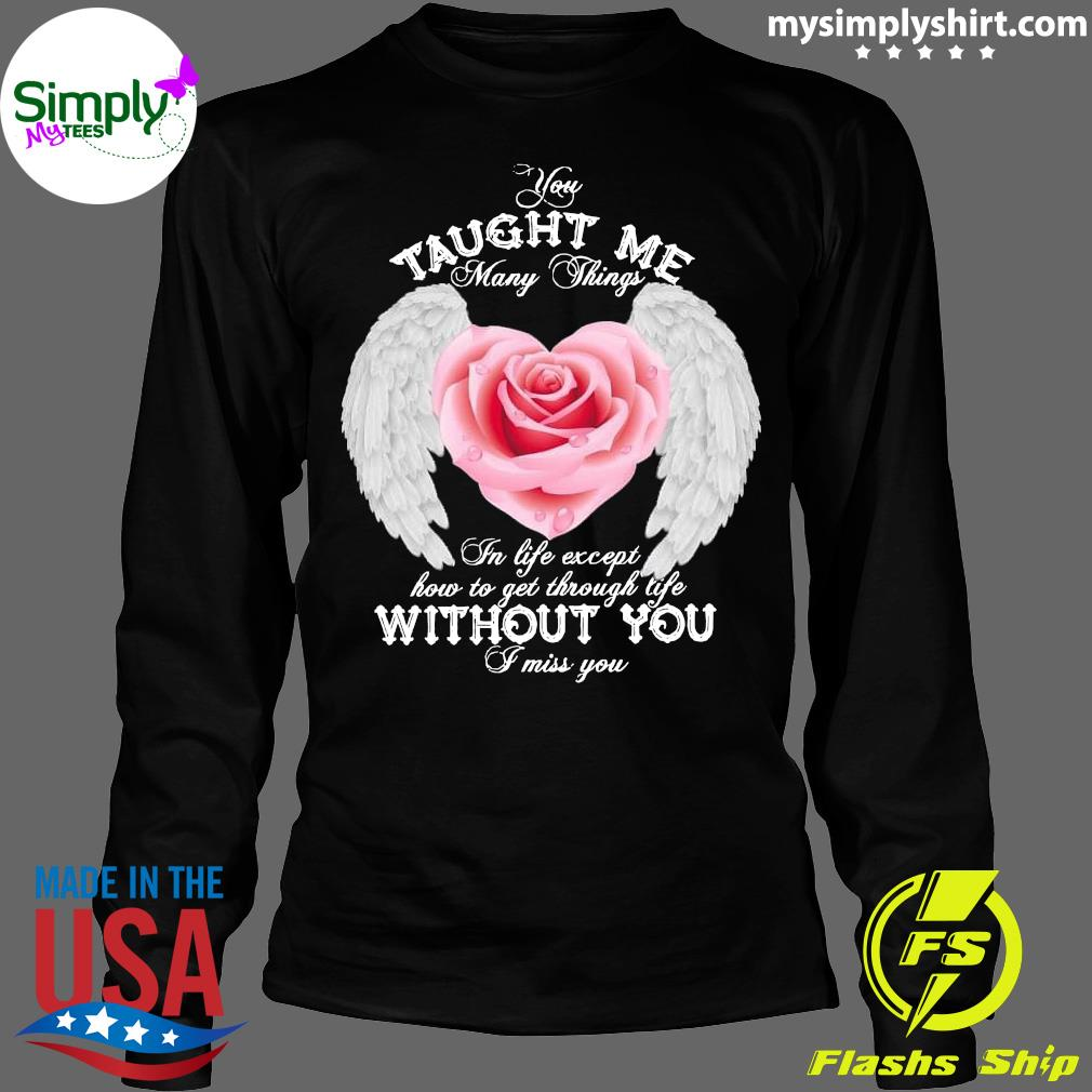 You Taught Me Many Things In Life Except How To Get Through Life Shirt Longsleeve