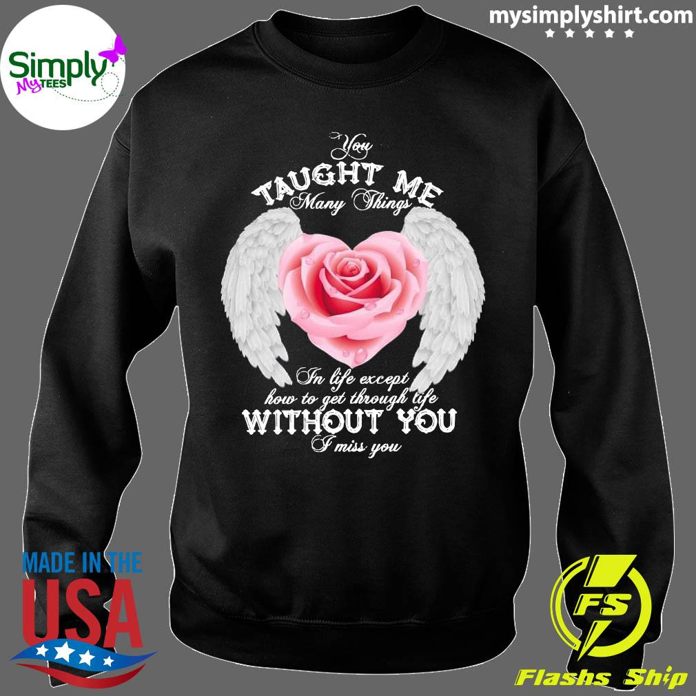 You Taught Me Many Things In Life Except How To Get Through Life Shirt Sweater