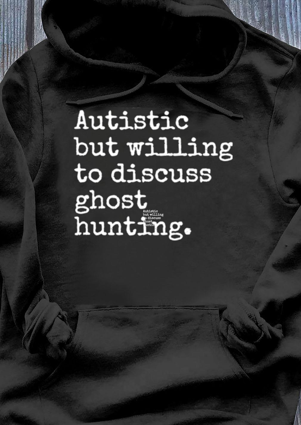 Autistic But Willing To Discuss Ghost Hunting Shirt Hoodie