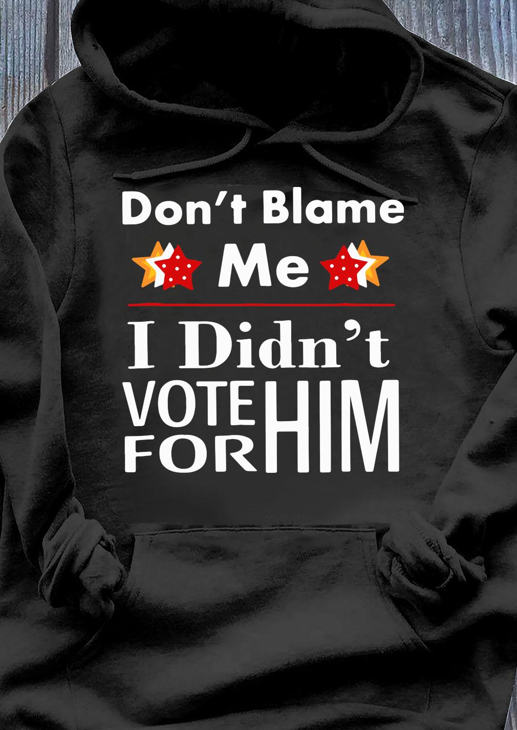Don_t Blame Me I Didn_t VOte For Him Shirt Hoodie