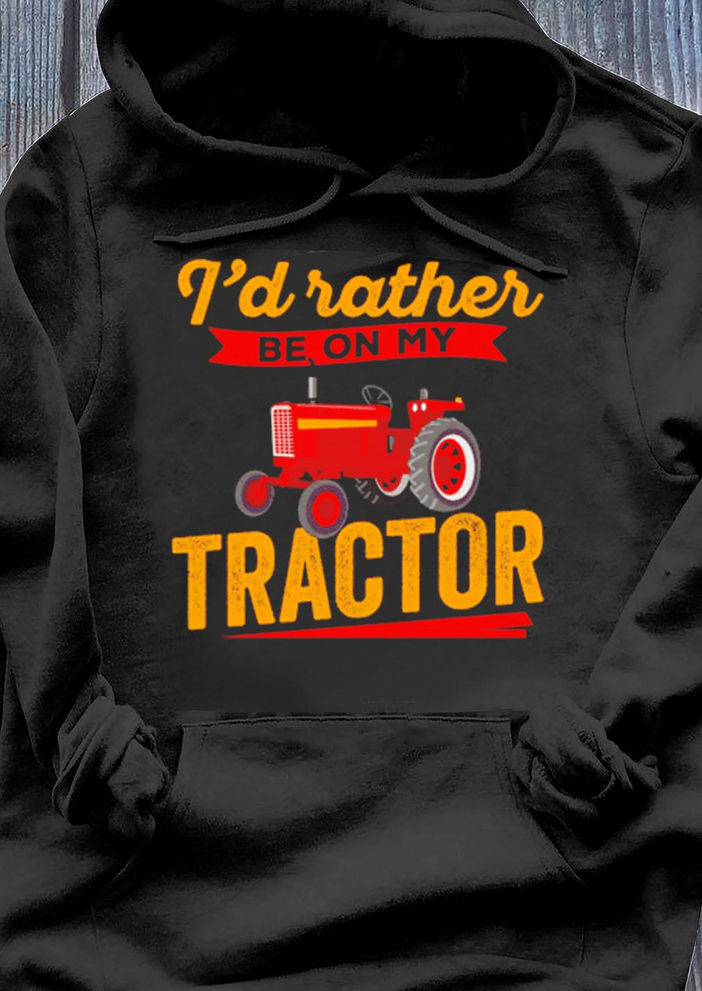 Famer I'd Rather Be On My Tractor Shirt Hoodie
