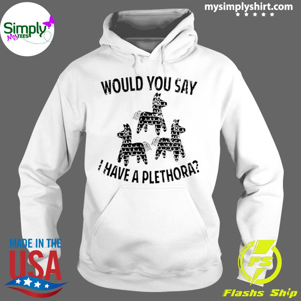 Would You Say I Have A Plethora Three Amigos Shirt Hoodie