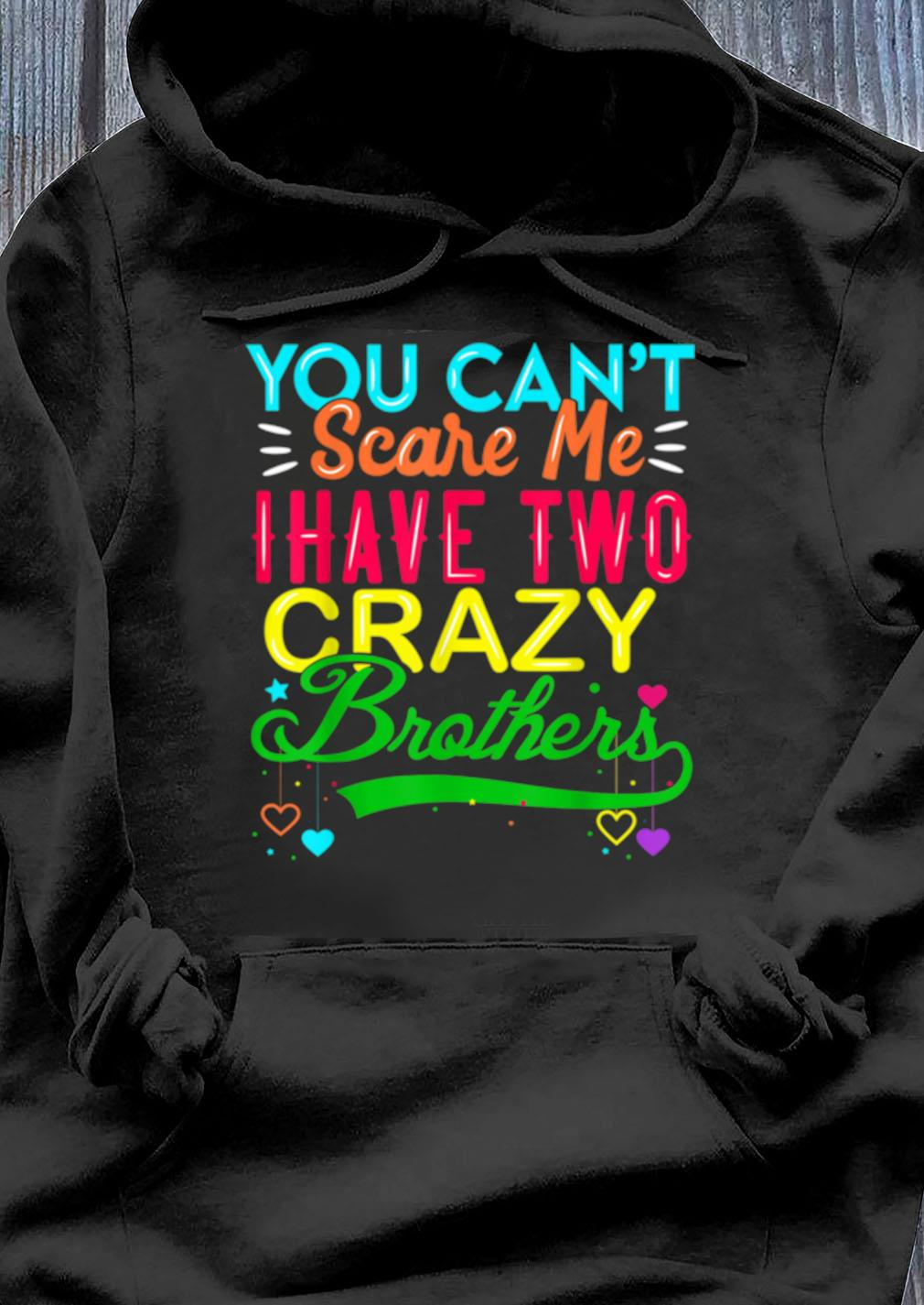 You Can't Scare Me I Have Two Crazy Brother Shirt Hoodie