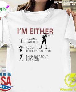 'Im Either Playing Biathlon About To Play Biathlon Thinking About Biathlon Shirt