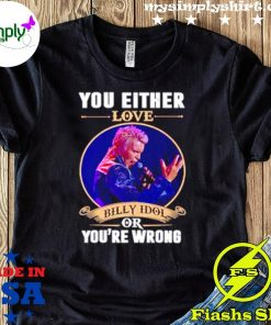 You Either Love Billy Idol Or You're Wrong Shirt