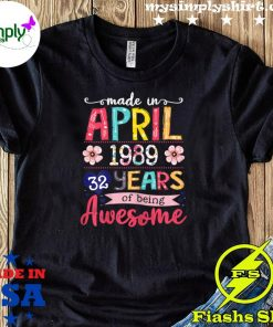 April Girls 1989 32nd Birthday 32 Years Old Made In 1989 Tee Shirt