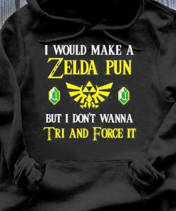 I Would Make A Zelda Pun But I Don't Wanna Tri And Force It Logo Green Rupee A Link To The Past Shirt Hoodie