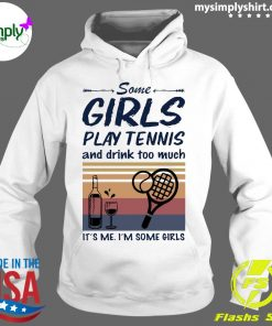 Some Girls Play Tennis And Drink Too Much It's Me I'm Some Girls Vintage Shirt Hoodie
