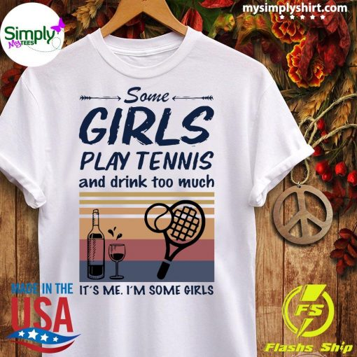 Some Girls Play Tennis And Drink Too Much It's Me I'm Some Girls Vintage Shirt Ladies tee