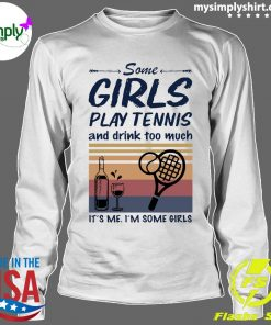 Some Girls Play Tennis And Drink Too Much It's Me I'm Some Girls Vintage Shirt Longsleeve
