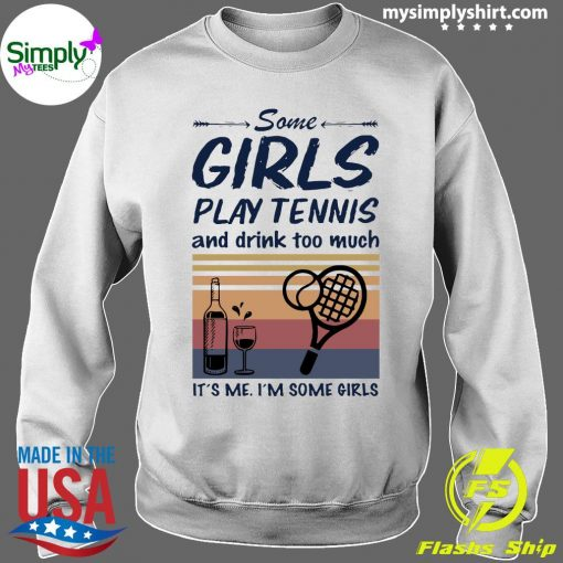 Some Girls Play Tennis And Drink Too Much It's Me I'm Some Girls Vintage Shirt Sweater
