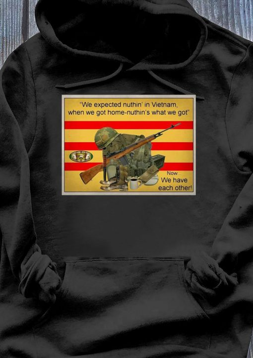 We Expected Nuthin In Vietnam When We Got Home Nuthin What We Got Now We Have Each Other Shirt Hoodie
