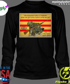 We Expected Nuthin In Vietnam When We Got Home Nuthin What We Got Now We Have Each Other Shirt Longsleeve
