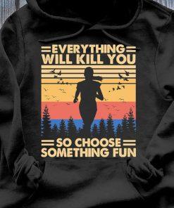 Everything Will Kill You So Choose Something Fun Vintage Shirt Hoodie