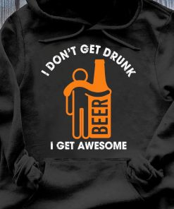 I Don't Get Drunk I Get Awesome Shirt Hoodie