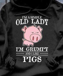 I'm A Simple Old Lady I'm Grumpy And I Like Pigs Shirt Hoodie