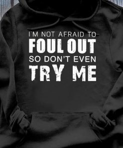 I'm Not Afraid To Foul Out So Don't Even Try Me Shirt Hoodie