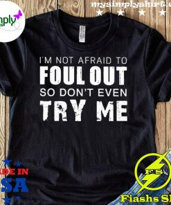 I'm Not Afraid To Foul Out So Don't Even Try Me Shirt