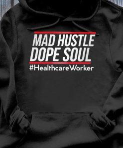 Mad Hustle Dope Soul #healthcare Worker Shirt Hoodie