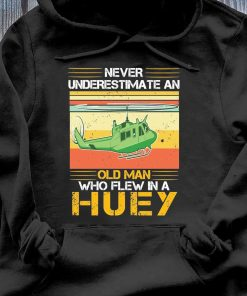 Never Underestimate An Old Man Who Flew In A Huey Vintage Hsirt Hoodie