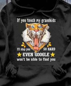 Tiger If You Touch My Grandkids Even Google Won't Be Able To Find You Shirt Hoodie