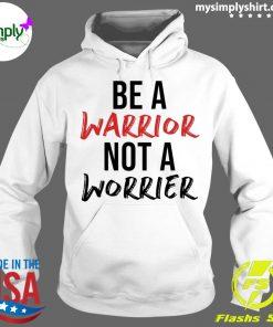 Be A Warrior Not A Worrier Shirt Hoodie