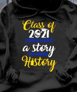 Class Of 2021 Some Have A Story We Made History Shirt Hoodie