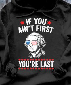 George Washington If You Ain't First You're Last Shirt Hoodie