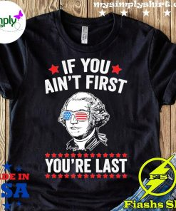 George Washington If You Ain't First You're Last Shirt