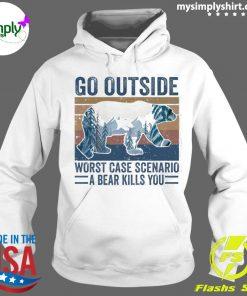 Go Outside Worst Case Scenario A Bear Kills You Shirt Hoodie