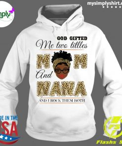 God Gifted Me Two Titles Mom And Nana And I Rock Them Both Shirt Hoodie