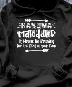 Hakuna Matoddler It Means No Relaxing For The Rest Of Your Days Shirt Hoodie