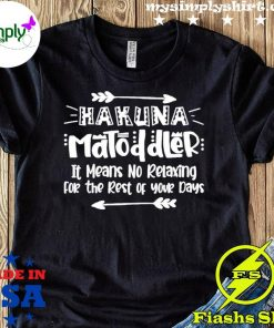 Hakuna Matoddler It Means No Relaxing For The Rest Of Your Days Shirt